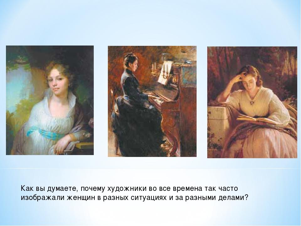 Как вы думаете, почему художники во все времена так часто изображали женщин в...