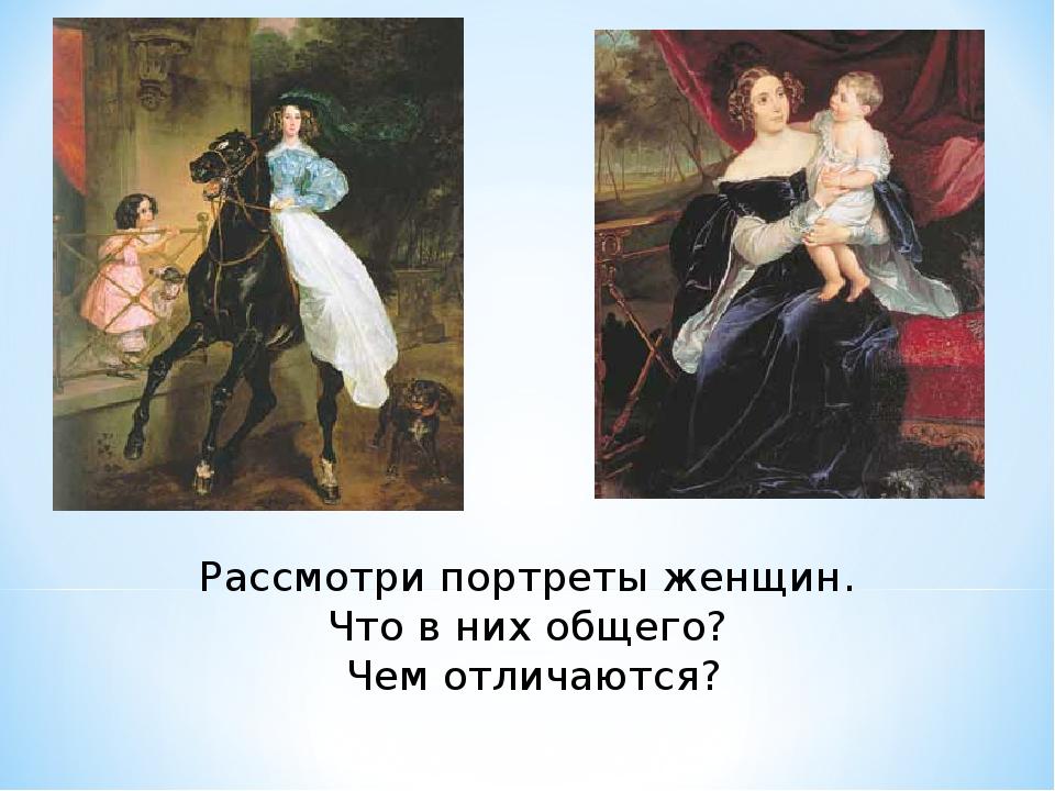 Рассмотри портреты женщин. Что в них общего? Чем отличаются?