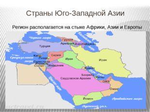 Страны Юго-Западной Азии Регион располагается на стыке Африки, Азии и Европы