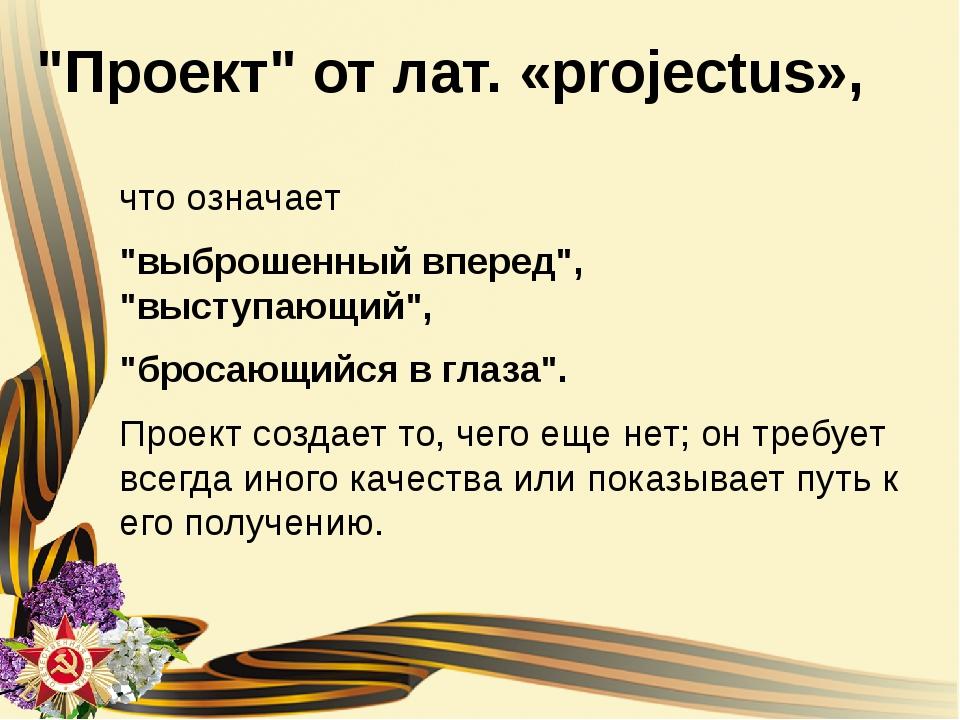 """""""Проект"""" от лат. «projectus», что означает """"выброшенный вперед"""", """"выступающий..."""