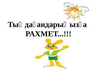 Тыңдағандарыңызға РАХМЕТ...!!!