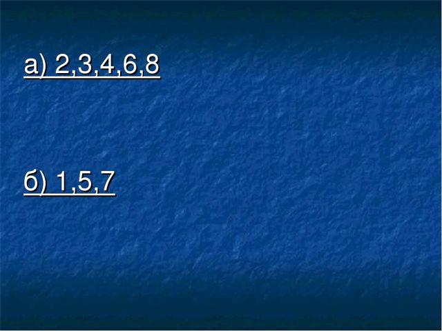 а) 2,3,4,6,8 б) 1,5,7