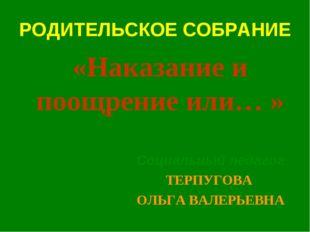 РОДИТЕЛЬСКОЕ СОБРАНИЕ Социальный педагог ТЕРПУГОВА ОЛЬГА ВАЛЕРЬЕВНА «Наказани