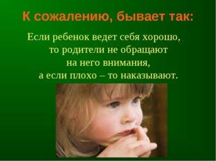 К сожалению, бывает так: Если ребенок ведет себя хорошо, то родители не обращ