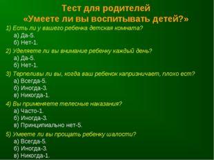 Тест для родителей «Умеете ли вы воспитывать детей?» 1) Есть ли у вашего ребе