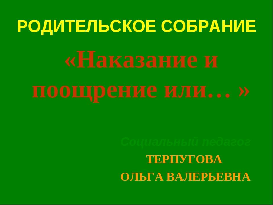 РОДИТЕЛЬСКОЕ СОБРАНИЕ Социальный педагог ТЕРПУГОВА ОЛЬГА ВАЛЕРЬЕВНА «Наказани...