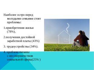 Наиболее остро перед молодыми семьями стоят проблемы: 1.приобретения жилья (
