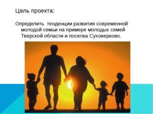Цель проекта: Определить тенденции развития современной молодой семьи на прим