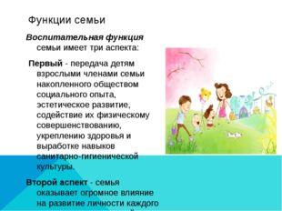 Функции семьи Воспитательная функция семьи имеет три аспекта: Первый - переда