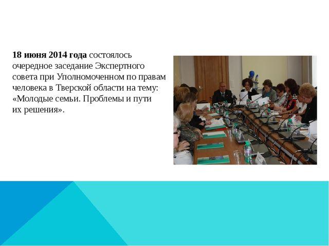 18июня 2014 года состоялось очередное заседание Экспертного совета при Упол...