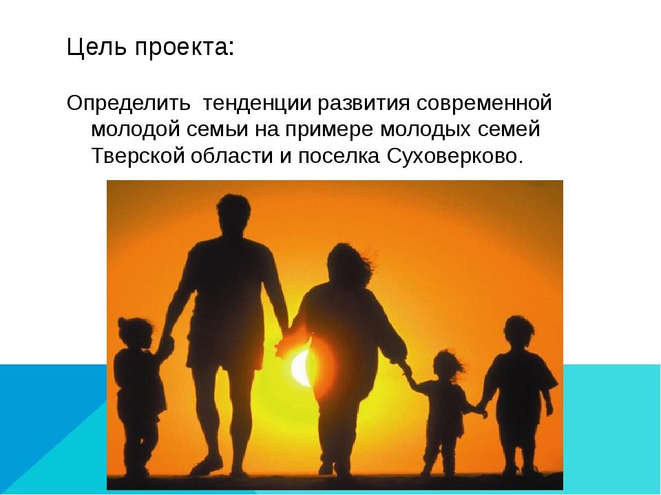 Цель проекта: Определить тенденции развития современной молодой семьи на прим...