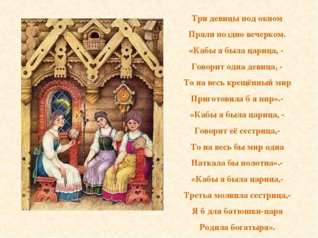 Три девицы под окном Пряли поздно вечерком. «Кабы я была царица, - Говорит од...