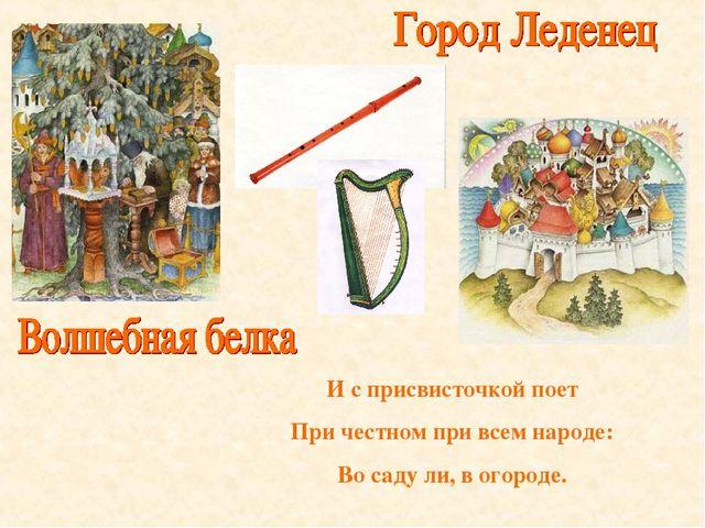 И с присвисточкой поет При честном при всем народе: Во саду ли, в огороде.