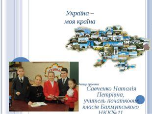 Україна – моя країна Автор проекта: Савченко Наталія Петрівна, учитель початк