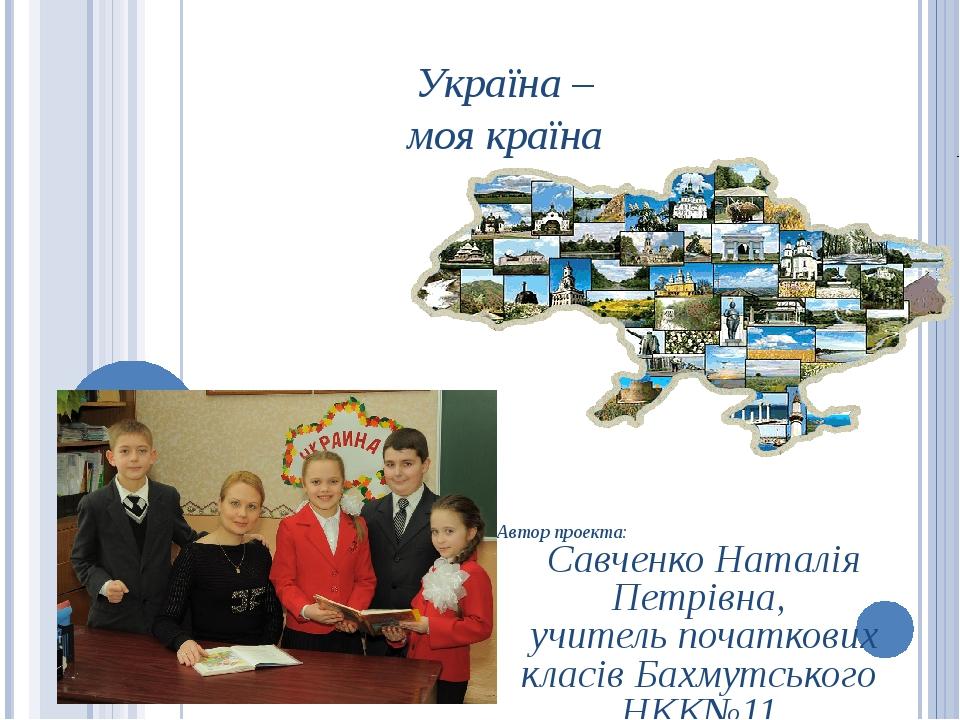 Україна – моя країна Автор проекта: Савченко Наталія Петрівна, учитель початк...