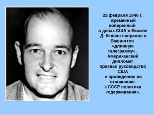 22 февраля 1946 г. временный поверенный в делах США в Москве Д. Кеннан направ