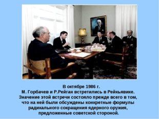 В октябре 1986 г. М. Горбачев и Р.Рейган встретились в Рейкьявике. Значение