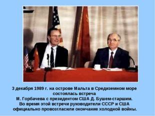 3 декабря 1989 г. на острове Мальта в Средиземном море состоялась встреча М.