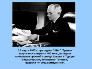 12 марта 1947 г. президент США Г. Трумэн запросил у конгресса 400 млн. доллар