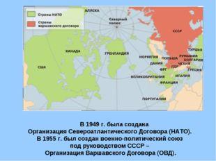 В 1949 г. была создана Организация Североатлантического Договора (НАТО). В 1