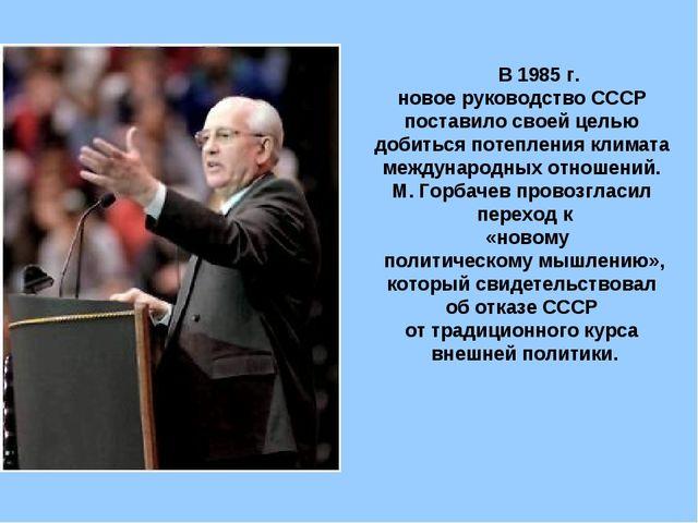 В 1985 г. новое руководство СССР поставило своей целью добиться потепления к...