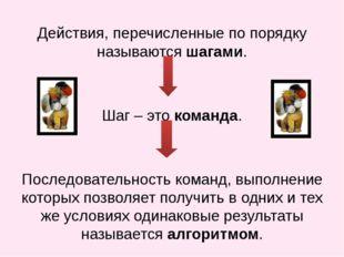 Действия, перечисленные по порядку называются шагами. Шаг – это команда. Посл