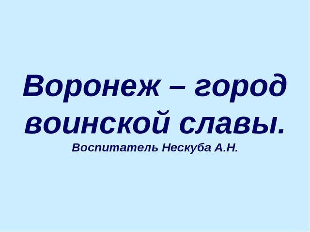 Воронеж – город воинской славы. Воспитатель Нескуба А.Н.