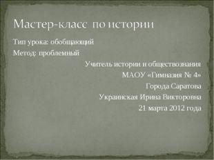 Тип урока: обобщающий Метод: проблемный Учитель истории и обществознания МАОУ