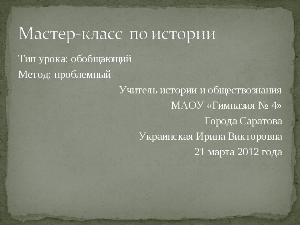 Тип урока: обобщающий Метод: проблемный Учитель истории и обществознания МАОУ...