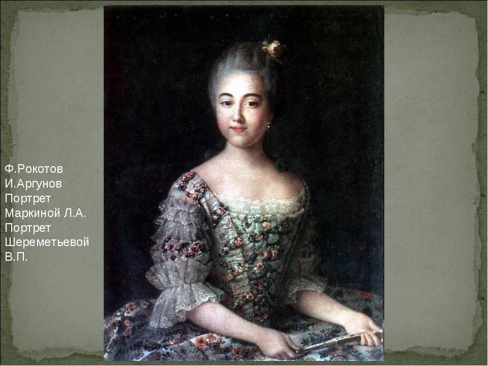 Ф.Рокотов И.Аргунов Портрет Маркиной Л.А. Портрет Шереметьевой В.П.
