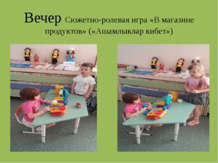 Вечер Сюжетно-ролевая игра «В магазине продуктов» («Ашамлыклар кибет»)