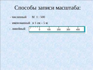 Способы записи масштаба: - численный М 1 : 500 - именованный в 1 см – 5 м -
