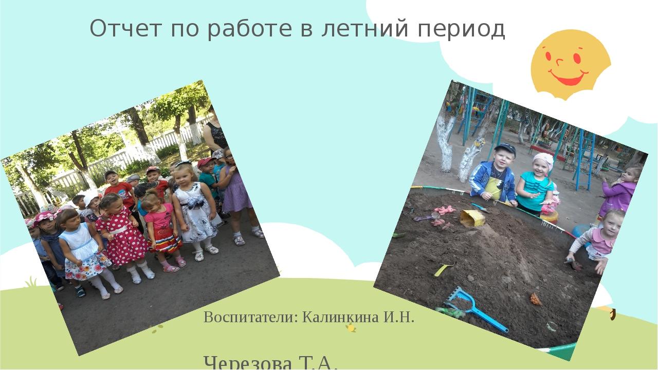 Отчет по работе в летний период Воспитатели: Калинкина И.Н. Черезова Т.А. Гру...