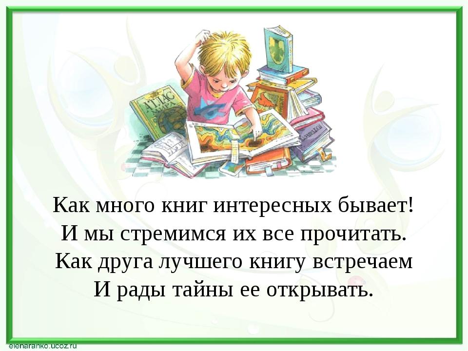 Как много книг интересных бывает! И мы стремимся их все прочитать. Как друга...
