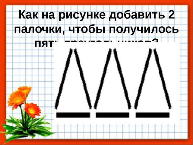 Как на рисунке добавить 2 палочки, чтобы получилось пять треугольников?