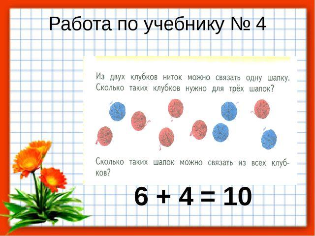 Работа по учебнику № 4 6 + 4 = 10