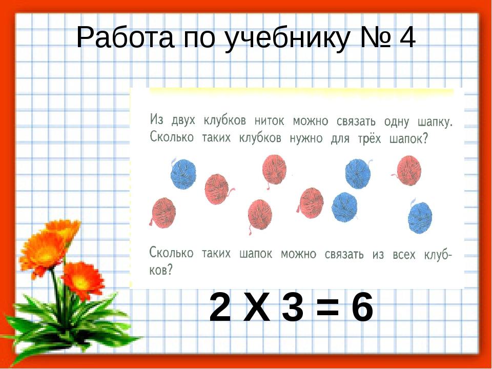 Работа по учебнику № 4 2 Х 3 = 6
