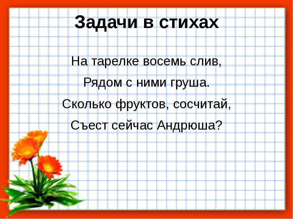 Задачи в стихах На тарелке восемь слив, Рядом с ними груша. Сколько фруктов,...
