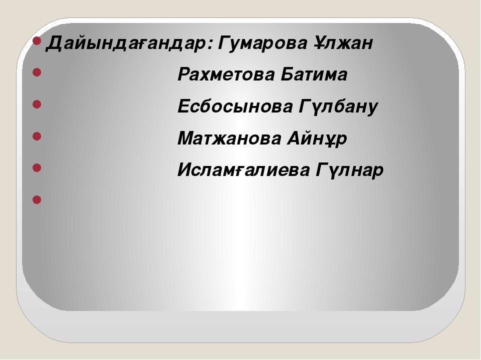 Дайындағандар: Гумарова Ұлжан Рахметова Батима Есбосынова Гүлбану Матжанова А...