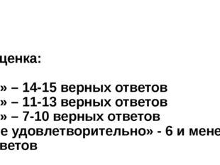 Оценка: «5» – 14-15 верных ответов «4» – 11-13 верных ответов «3» – 7-10 вер