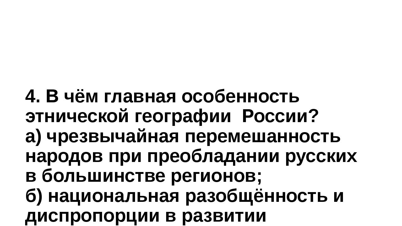 4. В чём главная особенность этнической географии России? а) чрезвычайная пер...