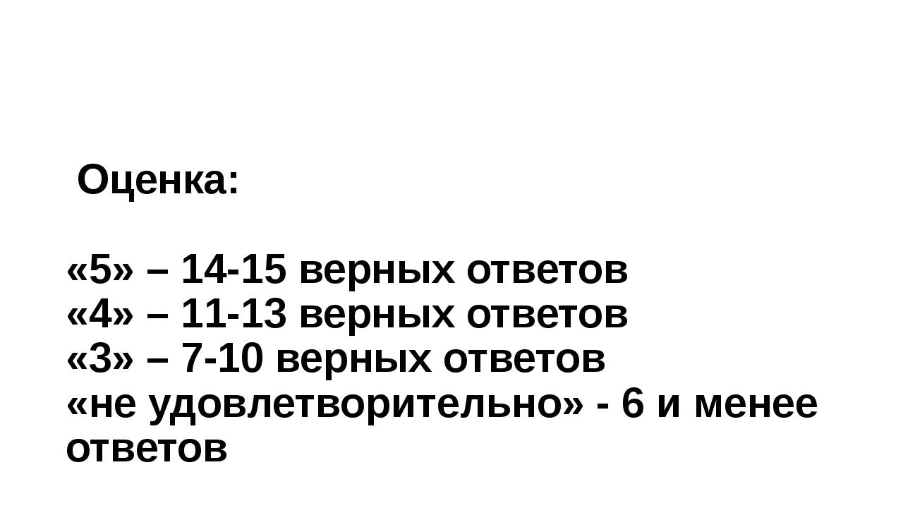 Оценка: «5» – 14-15 верных ответов «4» – 11-13 верных ответов «3» – 7-10 вер...