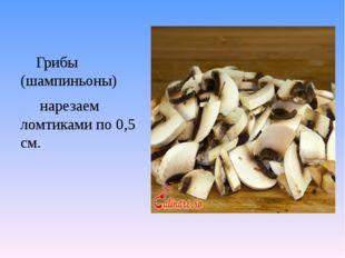 Грибы (шампиньоны) нарезаем ломтиками по 0,5 см.