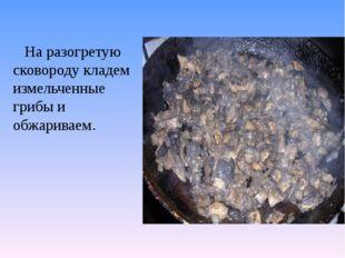 На разогретую сковороду кладем измельченные грибы и обжариваем.