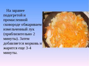 На заранее подогретой и промасленной сковороде обжариваем измельченный лук (