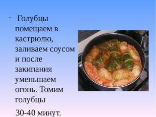 Голубцы помещаем в кастрюлю, заливаем соусом и после закипания уменьшаем ого