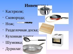 Инвентарь: Кастрюля; Сковорода; Нож; Разделочная доска; Кухонная плита; Шумов