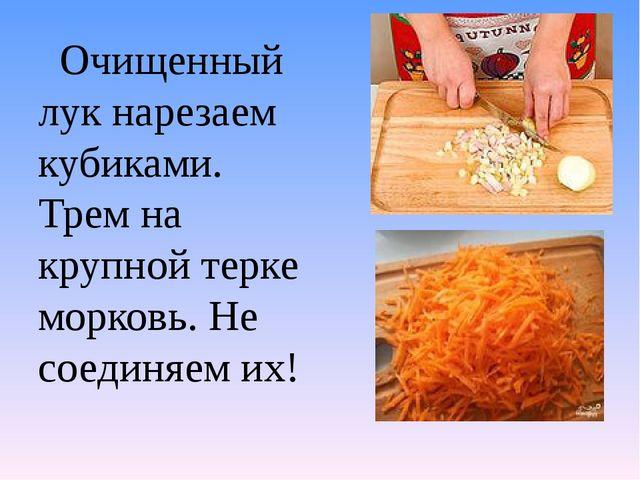 Очищенный лук нарезаем кубиками. Трем на крупной терке морковь. Не соединяем...