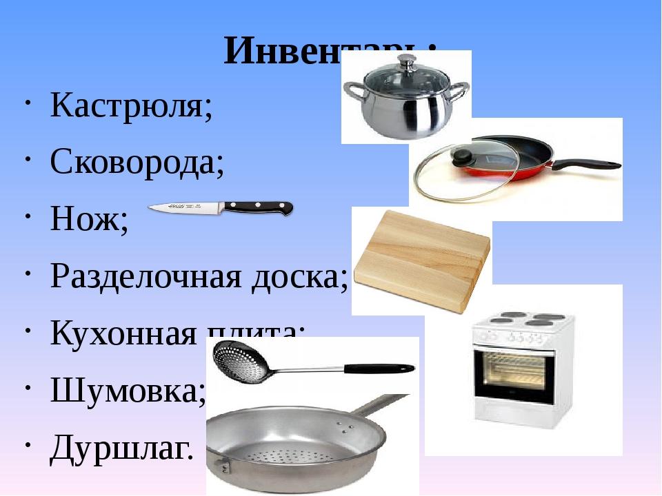 Инвентарь: Кастрюля; Сковорода; Нож; Разделочная доска; Кухонная плита; Шумов...