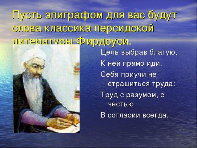 Пусть эпиграфом для вас будут слова классика персидской литературы Фирдоуси....